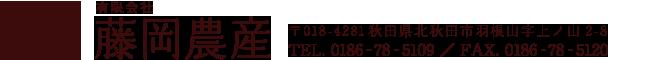 有限会社 藤岡農産  〒018-4281秋田県北秋田市羽根山字上ノ山2-8  TEL. 0186‐78‐5109 FAX. 0186-78-5120